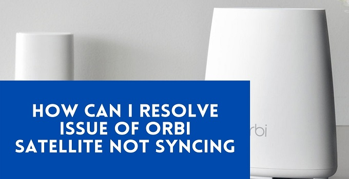 How Can I Resolve Issue of Orbi Satellite Not Syncing-9385cfc7